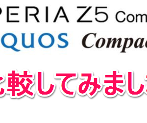 XperiaZ5 Compact/AQUOS Compactの違いを比較。