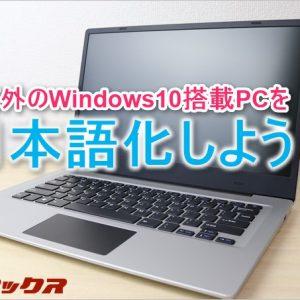 海外Windows10搭載モデルの購入前に注意すべきポイントと日本語化方法
