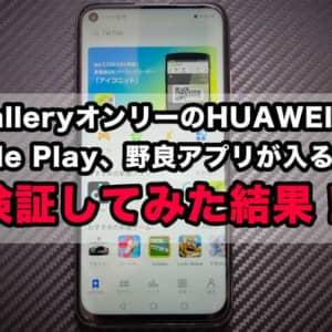 AppGalleryオンリーのHUAWEIスマホはGoogle Play、野良アプリが入るのか?検証してみた結果!