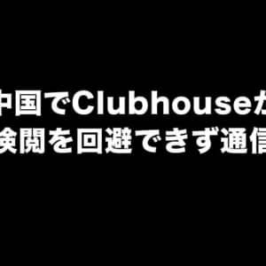 Clubhouseが中国で利用不可に。通信できない時に試すこと