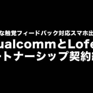 QualcommとLofeltがタッグを組んだ!高品質な触覚フィードバック対応スマホ出るかも!