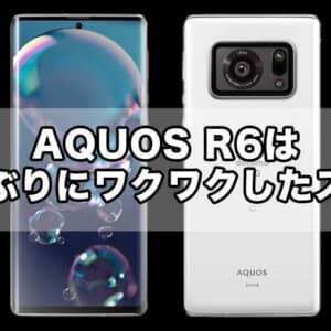 AQUOS R6は久しぶりにワクワクできるAndroidスマホ