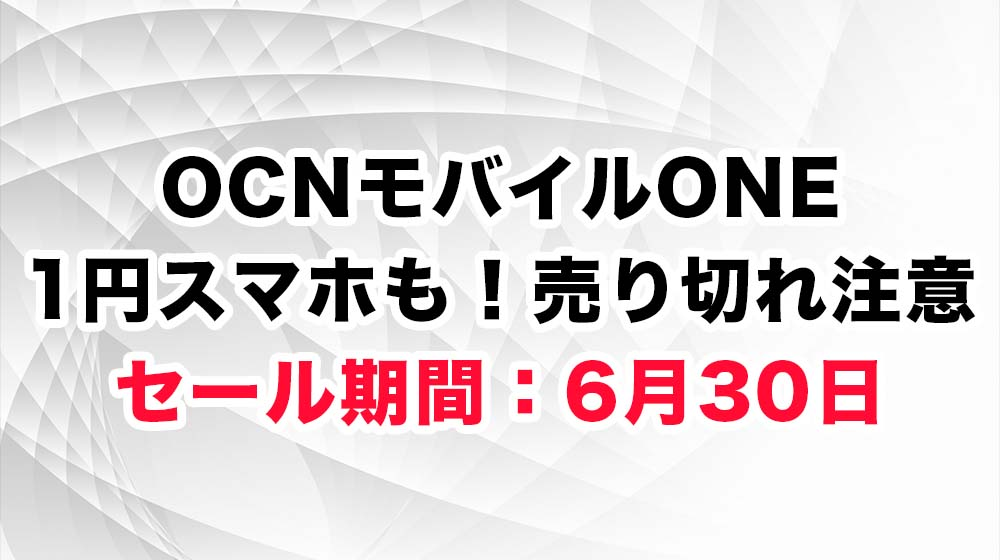 OCNモバイルONE 1円スマホも!売り切れ注意 セール期間:6月30日11:00まで