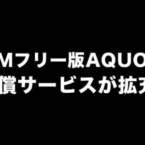 SIMフリー版AQUOS向け補償サービスがより充実した内容になりましたよ!