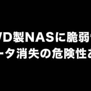 WD製NASに脆弱性が発見。悪意ある攻撃者のリモート操作によってデータ消失の危険性あり