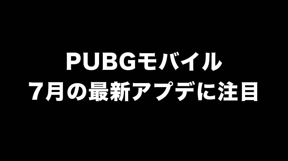PUBGモバイル7月アップデート