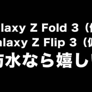 Galaxy Z Fold 3とZ Flip 3は防水対応になるかもだって。嬉しいけどとりあえず安いのだして