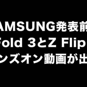 もう出ちゃった。Galaxyの新型モデルGalaxy Z Fold 3 / Z Flip 3の動画がリーク