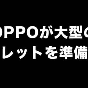 OPPOが12.6インチの大型タブレットを発売予定?